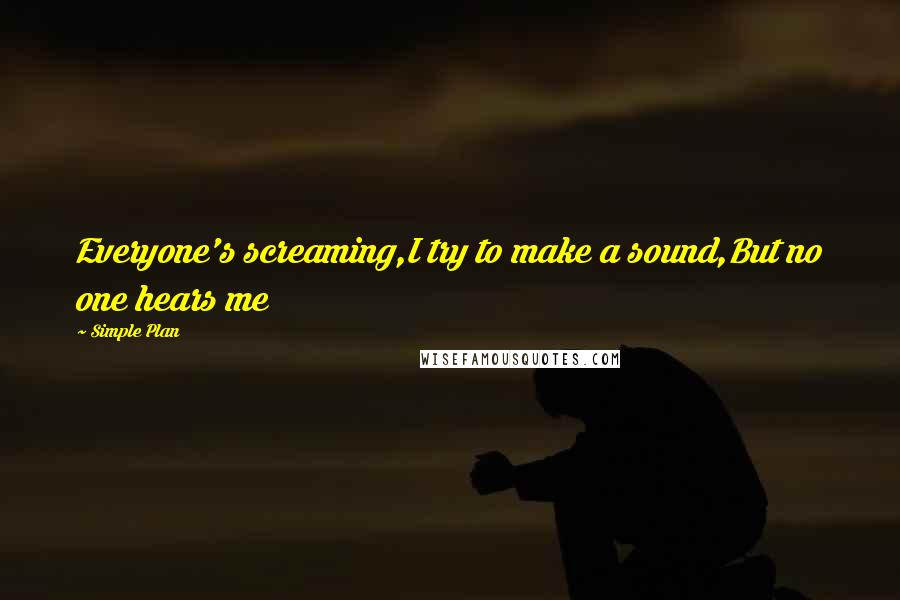 Simple Plan quotes: Everyone's screaming,I try to make a sound,But no one hears me