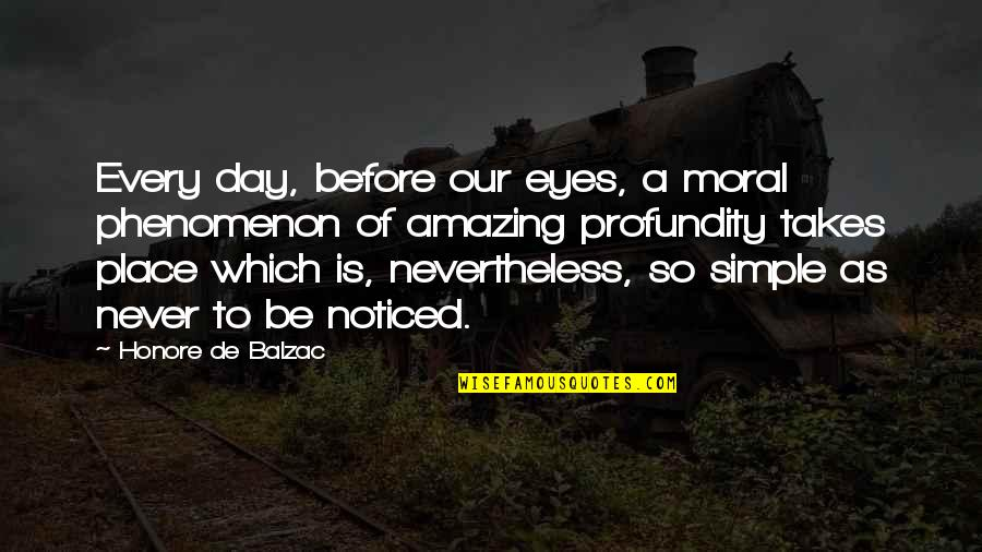 Simple Yet Amazing Quotes By Honore De Balzac: Every day, before our eyes, a moral phenomenon