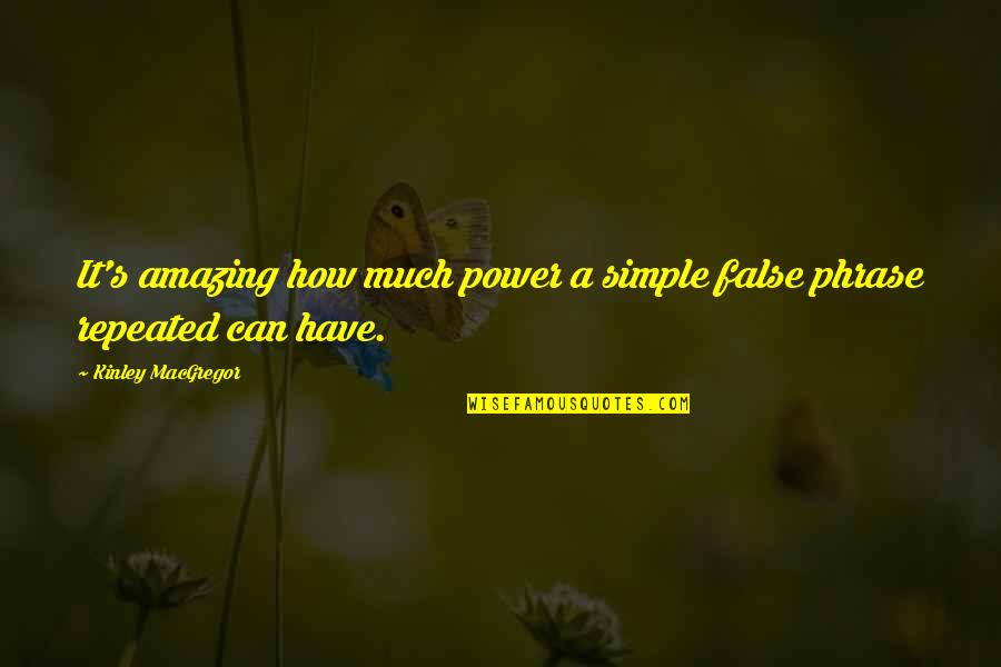 Simple Yet Amazing Quotes By Kinley MacGregor: It's amazing how much power a simple false