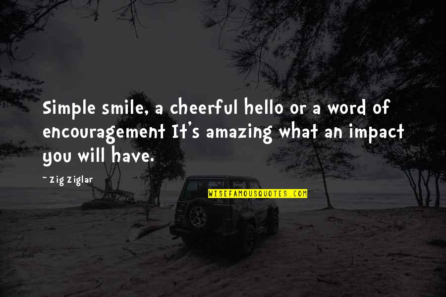 Simple Yet Amazing Quotes By Zig Ziglar: Simple smile, a cheerful hello or a word