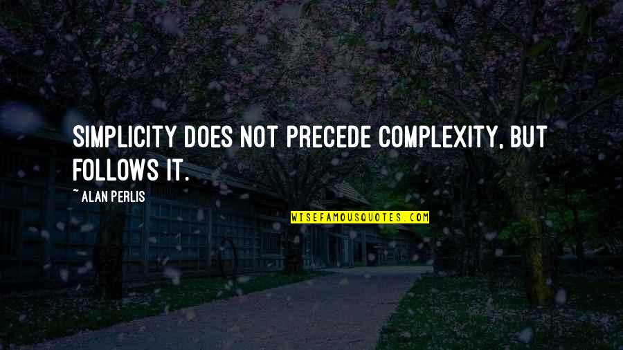Simplicity And Complexity Quotes By Alan Perlis: Simplicity does not precede complexity, but follows it.