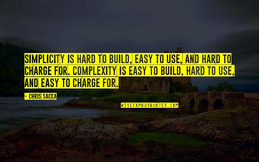 Simplicity And Complexity Quotes By Chris Sacca: Simplicity is hard to build, easy to use,