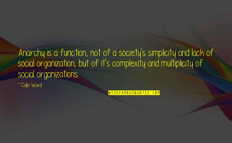 Simplicity And Complexity Quotes By Colin Ward: Anarchy is a function, not of a society's