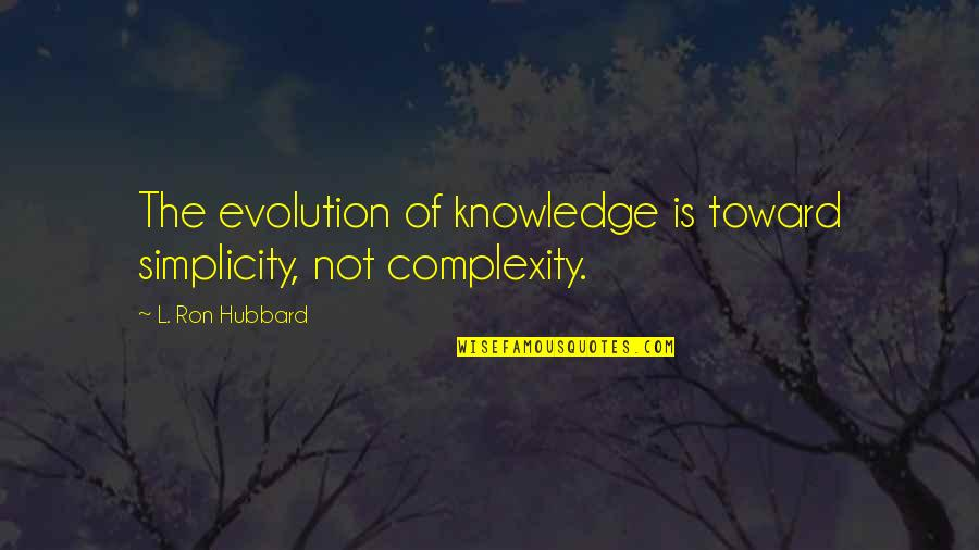 Simplicity And Complexity Quotes By L. Ron Hubbard: The evolution of knowledge is toward simplicity, not
