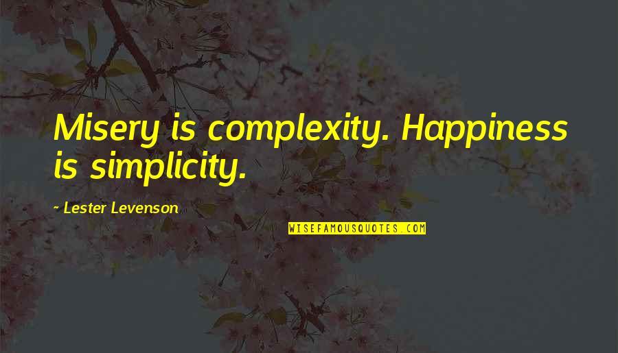 Simplicity And Complexity Quotes By Lester Levenson: Misery is complexity. Happiness is simplicity.