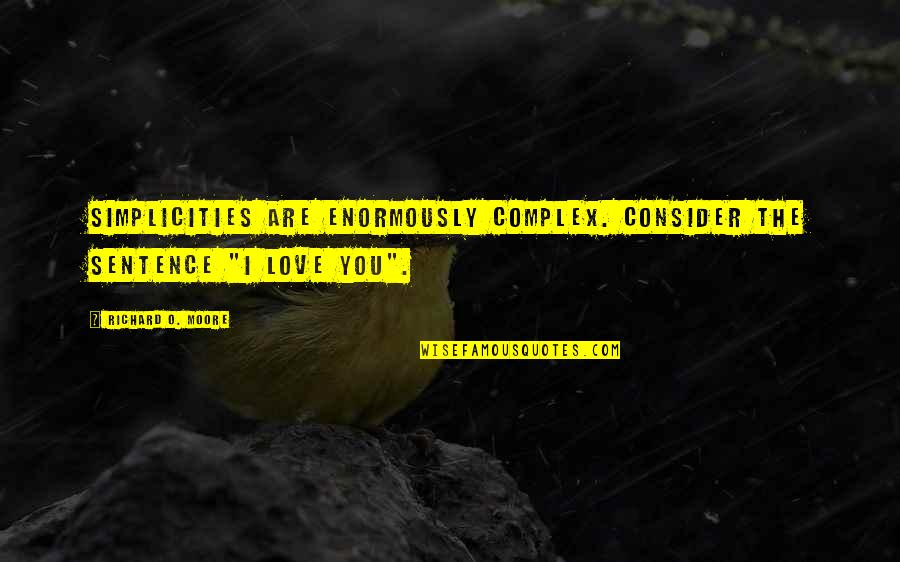 """Simplicity And Complexity Quotes By Richard O. Moore: Simplicities are enormously complex. Consider the sentence """"I"""
