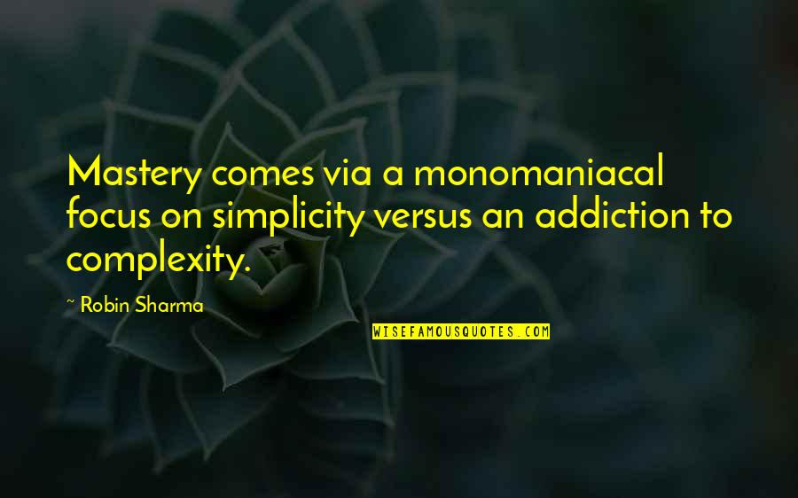 Simplicity And Complexity Quotes By Robin Sharma: Mastery comes via a monomaniacal focus on simplicity