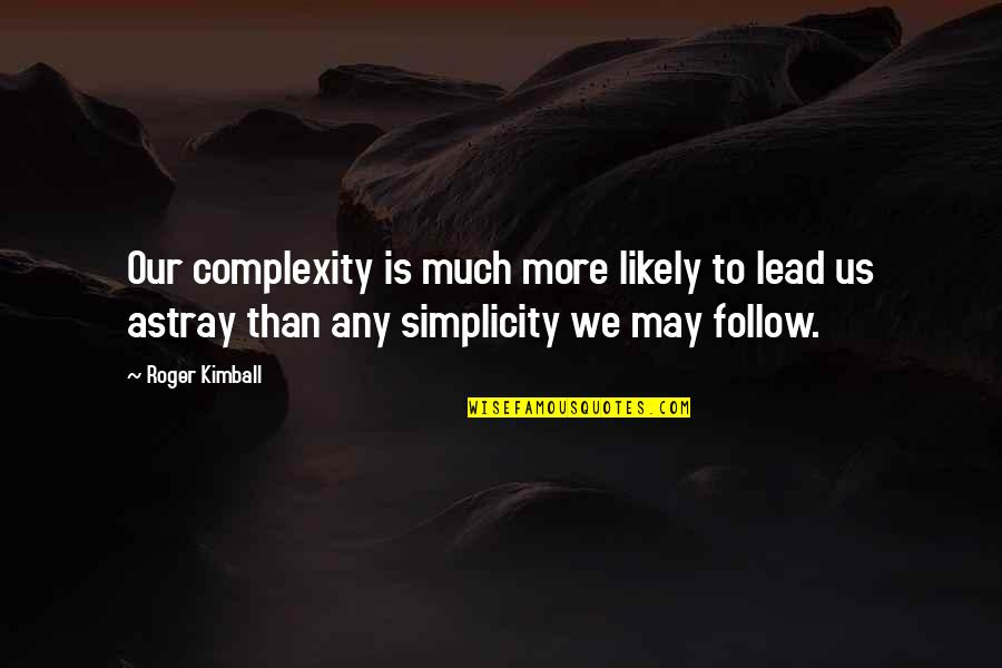 Simplicity And Complexity Quotes By Roger Kimball: Our complexity is much more likely to lead