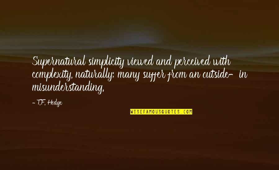 Simplicity And Complexity Quotes By T.F. Hodge: Supernatural simplicity viewed and perceived with complexity, naturally;