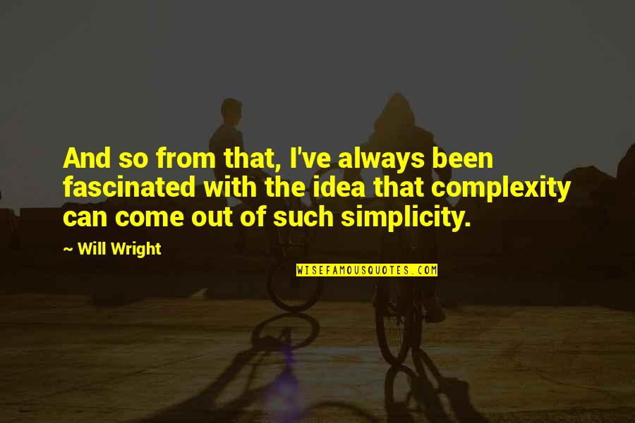Simplicity And Complexity Quotes By Will Wright: And so from that, I've always been fascinated