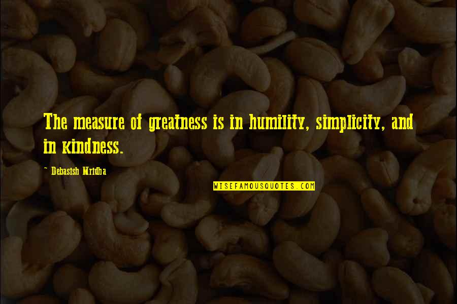 Simplicity And Life Quotes By Debasish Mridha: The measure of greatness is in humility, simplicity,