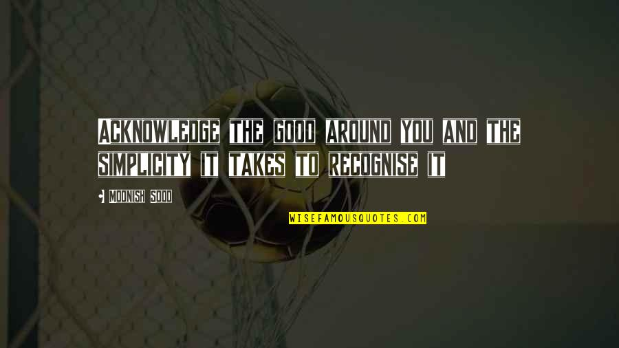 Simplicity And Life Quotes By Moonish Sood: Acknowledge the good around you and the simplicity