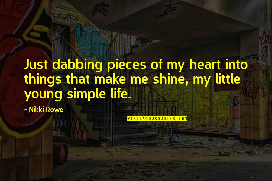 Simplicity And Life Quotes By Nikki Rowe: Just dabbing pieces of my heart into things