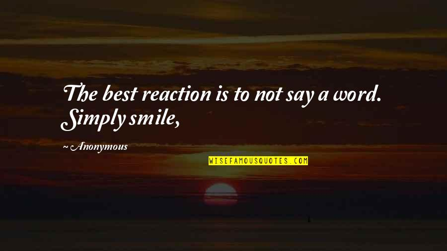 Simply The Best Quotes By Anonymous: The best reaction is to not say a