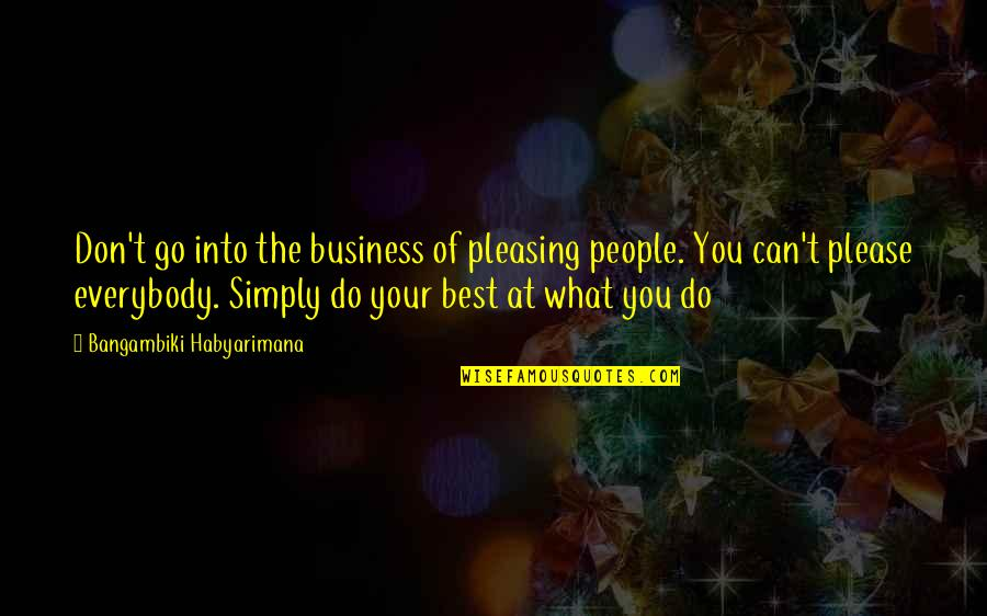 Simply The Best Quotes By Bangambiki Habyarimana: Don't go into the business of pleasing people.