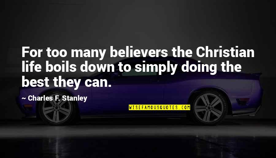 Simply The Best Quotes By Charles F. Stanley: For too many believers the Christian life boils