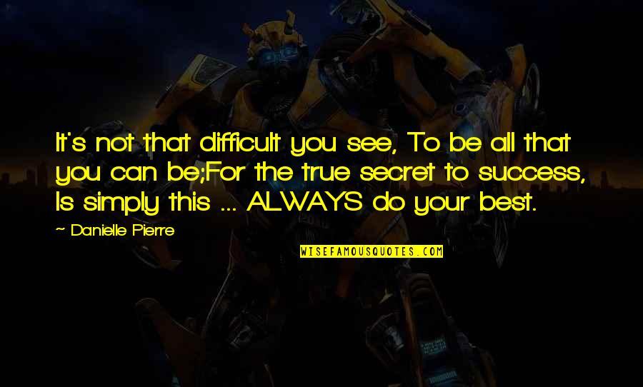 Simply The Best Quotes By Danielle Pierre: It's not that difficult you see, To be