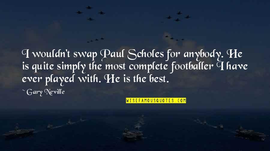 Simply The Best Quotes By Gary Neville: I wouldn't swap Paul Scholes for anybody. He
