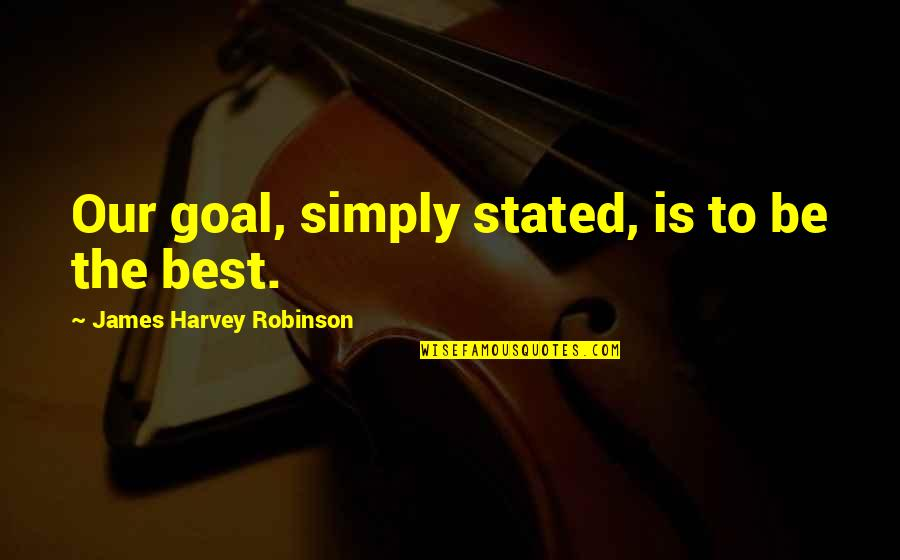 Simply The Best Quotes By James Harvey Robinson: Our goal, simply stated, is to be the