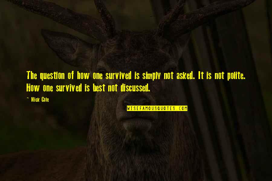 Simply The Best Quotes By Nick Cole: The question of how one survived is simply