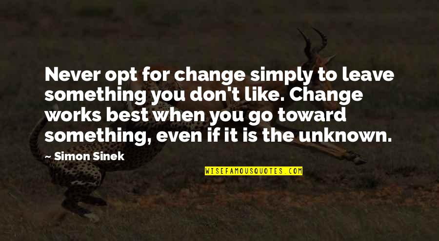 Simply The Best Quotes By Simon Sinek: Never opt for change simply to leave something