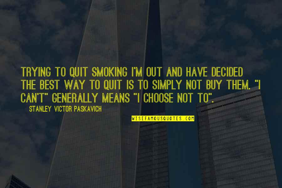 Simply The Best Quotes By Stanley Victor Paskavich: Trying to quit smoking I'm out and have