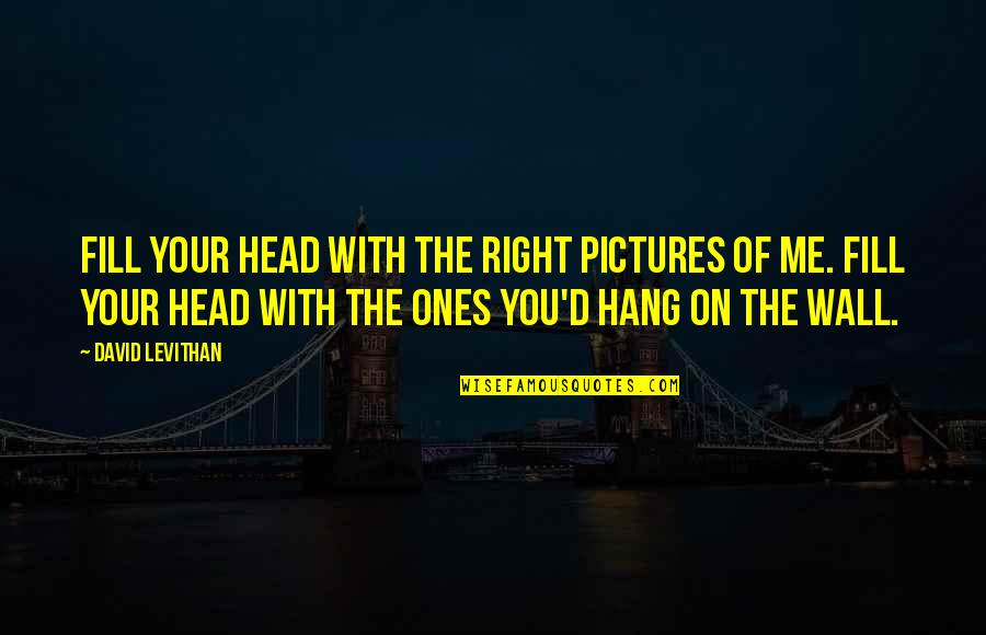 Simran Singh Quotes By David Levithan: Fill your head with the right pictures of