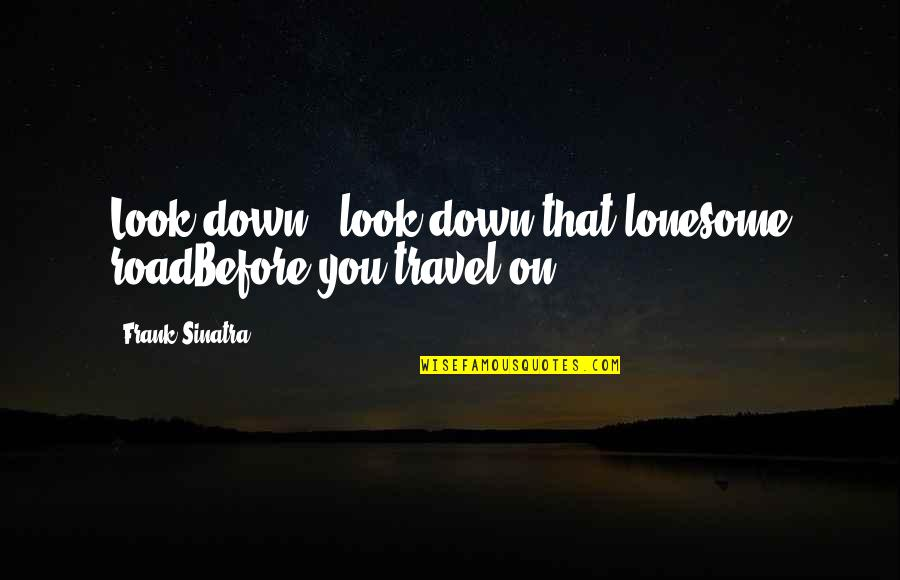 Sinatra Song Quotes By Frank Sinatra: Look down - look down that lonesome roadBefore