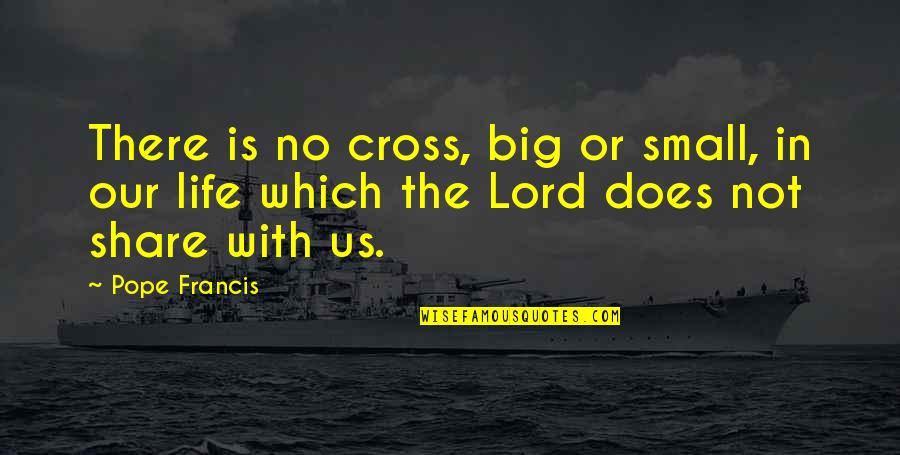 Sinatra Song Quotes By Pope Francis: There is no cross, big or small, in