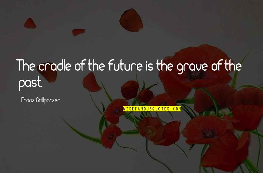 Sinbad Eris Quotes By Franz Grillparzer: The cradle of the future is the grave