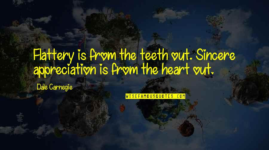 Sincere From The Heart Quotes By Dale Carnegie: Flattery is from the teeth out. Sincere appreciation
