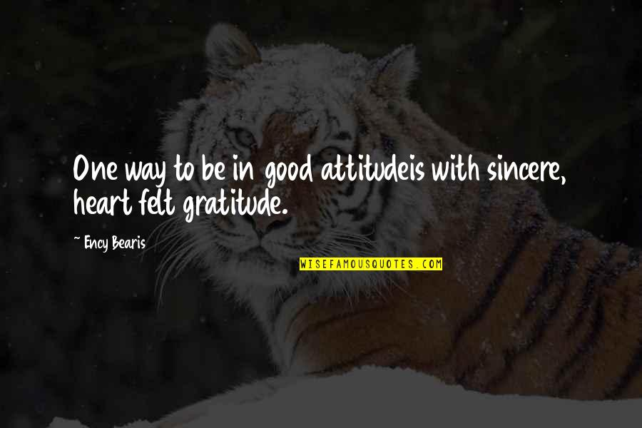 Sincere From The Heart Quotes By Ency Bearis: One way to be in good attitudeis with