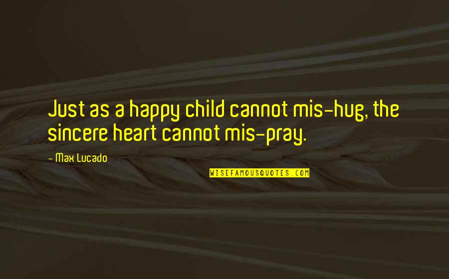 Sincere From The Heart Quotes By Max Lucado: Just as a happy child cannot mis-hug, the