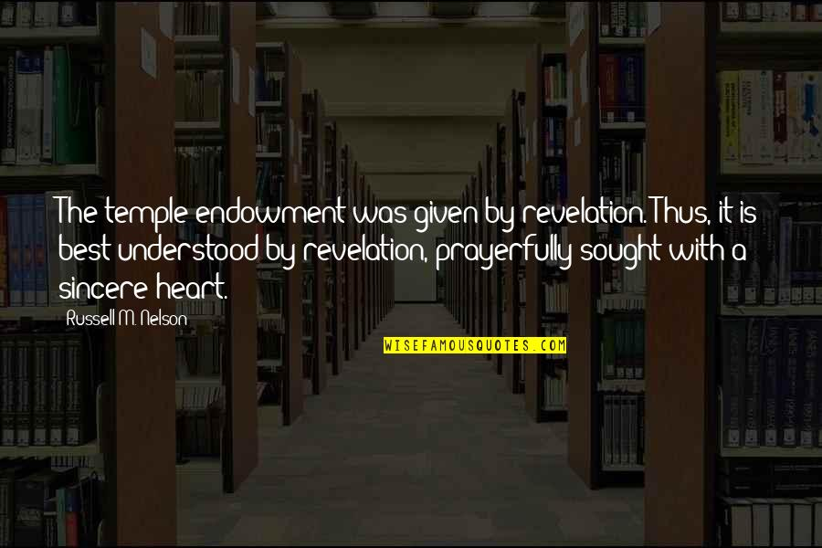 Sincere From The Heart Quotes By Russell M. Nelson: The temple endowment was given by revelation. Thus,