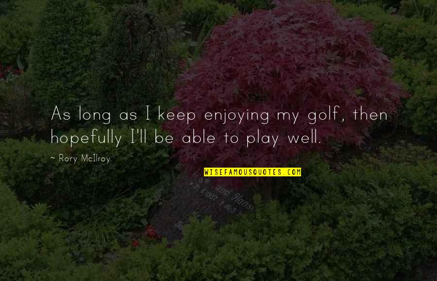 Sincerity In Work Quotes By Rory McIlroy: As long as I keep enjoying my golf,