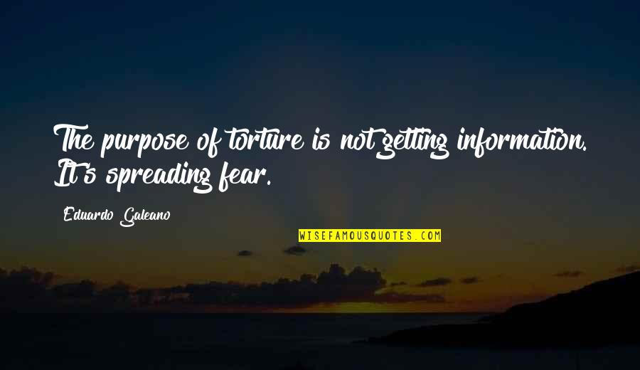Sincronia Quotes By Eduardo Galeano: The purpose of torture is not getting information.
