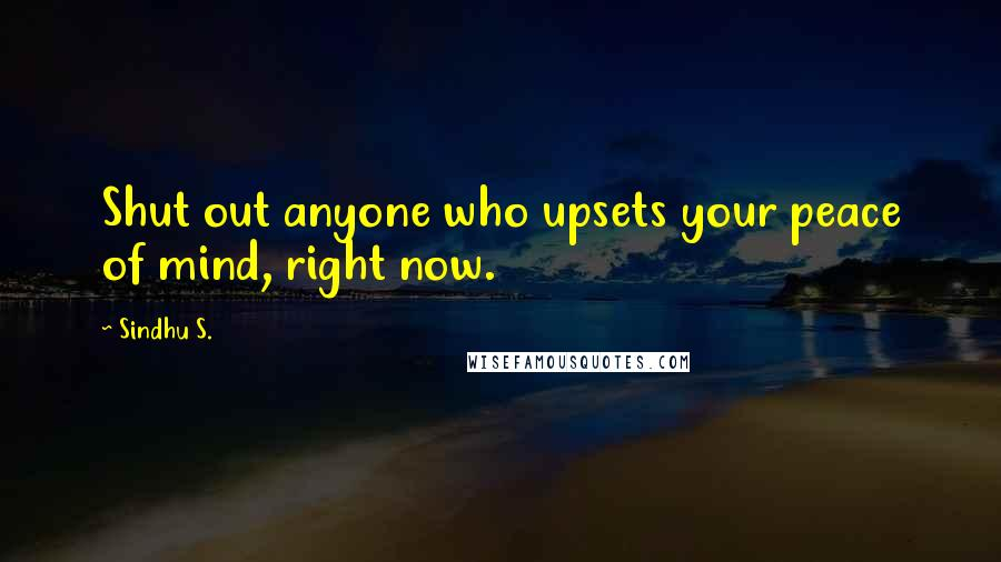 Sindhu S. quotes: Shut out anyone who upsets your peace of mind, right now.