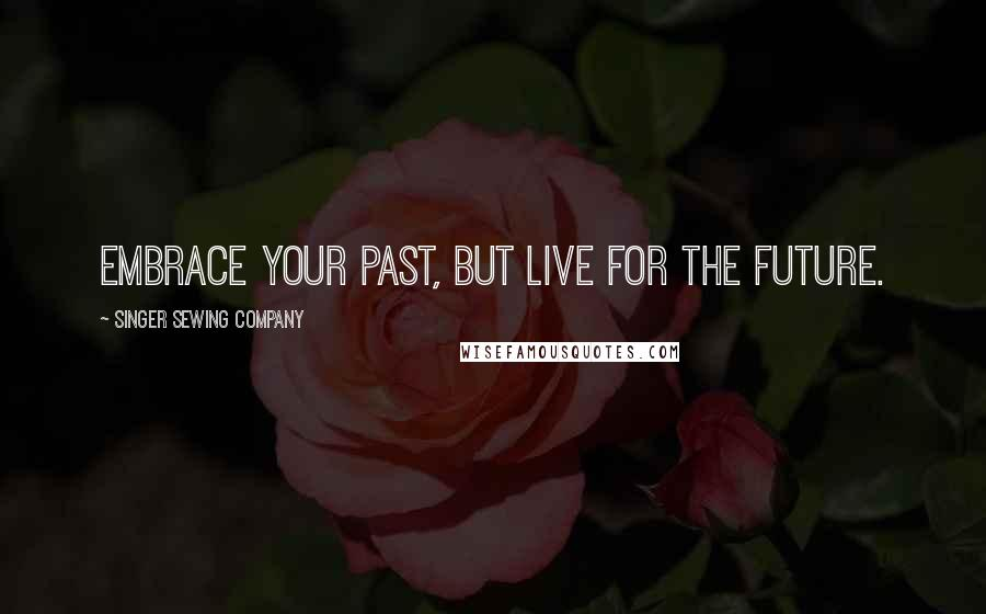 Singer Sewing Company quotes: Embrace your past, but live for the future.