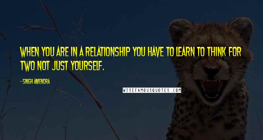 Singh Amendra quotes: When you are in a relationship you have to learn to think for two not just yourself.