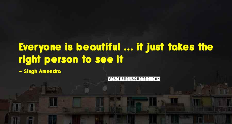 Singh Amendra quotes: Everyone is beautiful ... it just takes the right person to see it