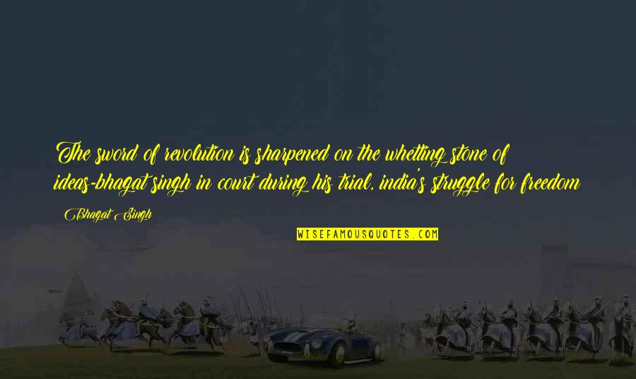 Singh's Quotes By Bhagat Singh: The sword of revolution is sharpened on the
