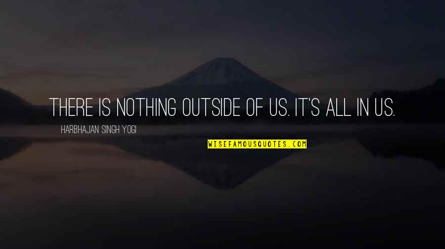 Singh's Quotes By Harbhajan Singh Yogi: There is nothing outside of us. It's all