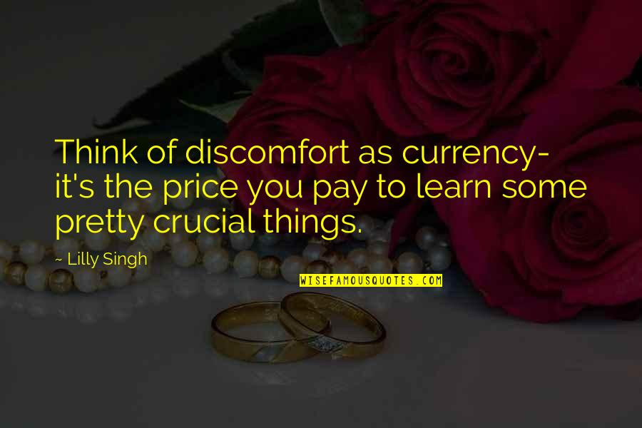 Singh's Quotes By Lilly Singh: Think of discomfort as currency- it's the price