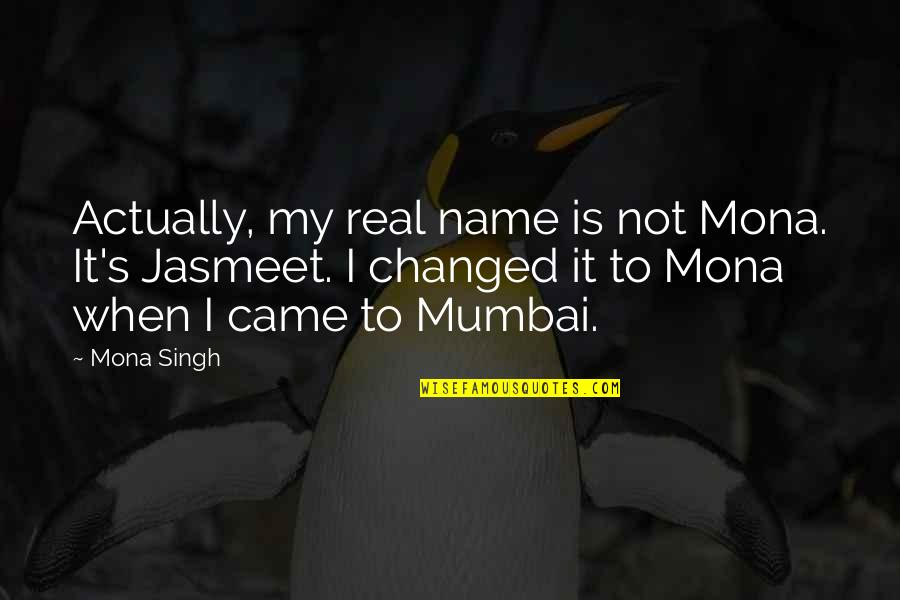 Singh's Quotes By Mona Singh: Actually, my real name is not Mona. It's
