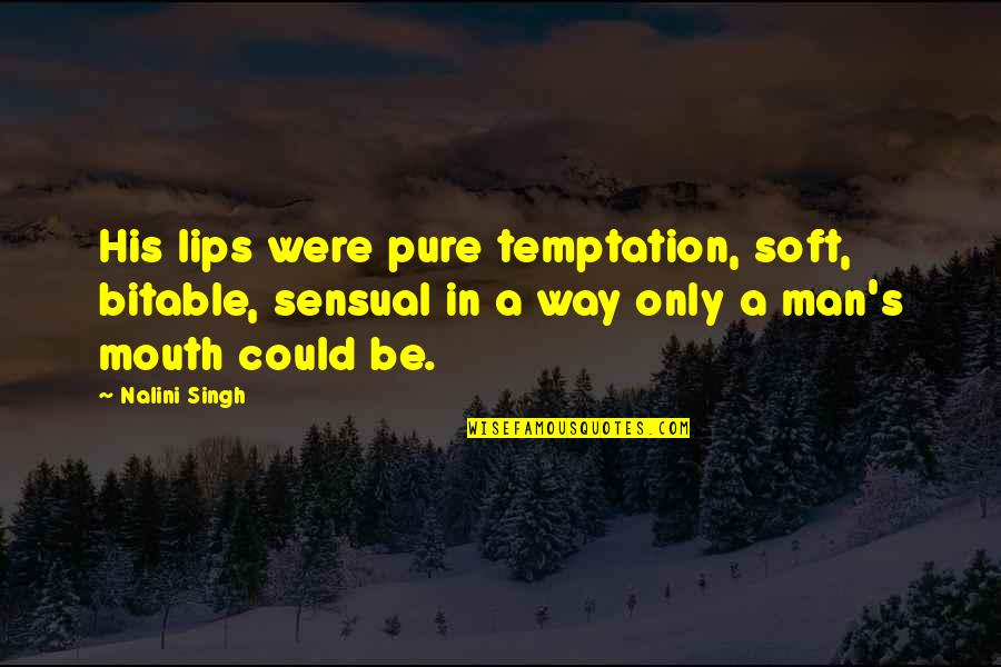 Singh's Quotes By Nalini Singh: His lips were pure temptation, soft, bitable, sensual