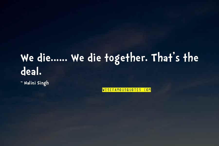 Singh's Quotes By Nalini Singh: We die...... We die together. That's the deal.