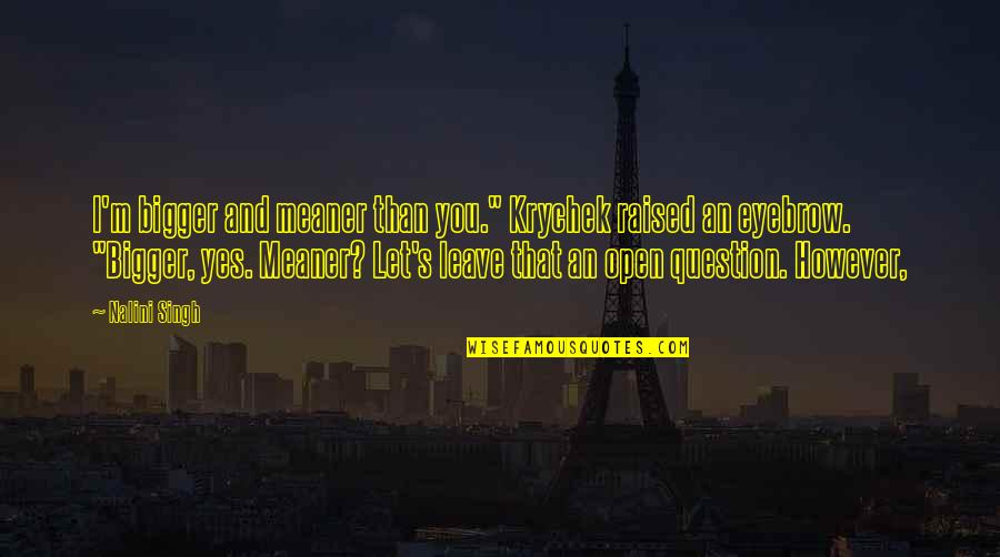 """Singh's Quotes By Nalini Singh: I'm bigger and meaner than you."""" Krychek raised"""