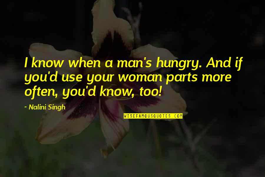 Singh's Quotes By Nalini Singh: I know when a man's hungry. And if