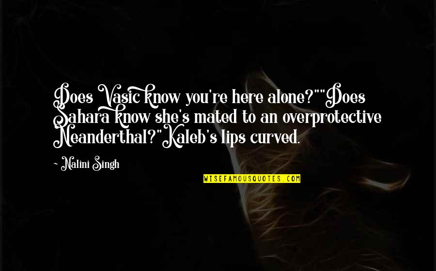 """Singh's Quotes By Nalini Singh: Does Vasic know you're here alone?""""""""Does Sahara know"""