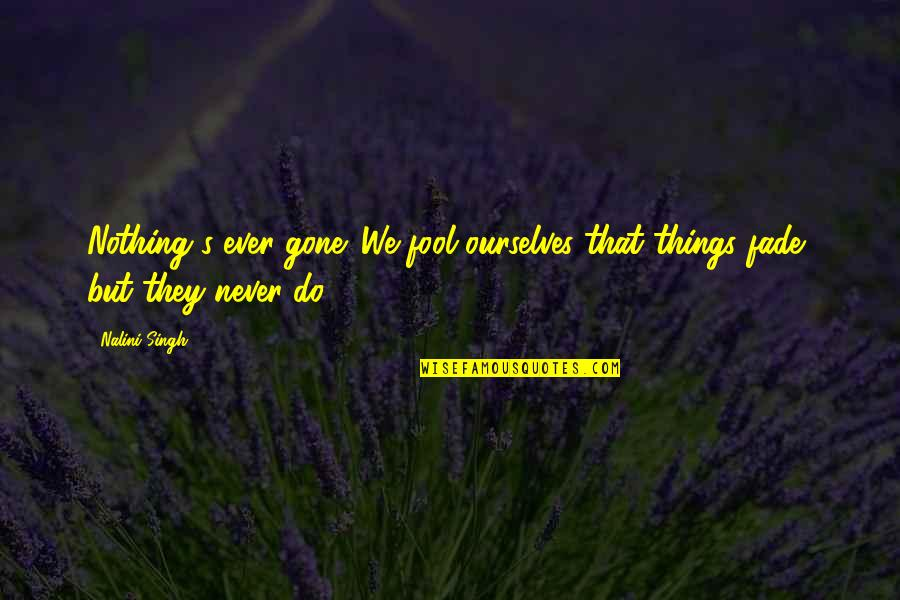 Singh's Quotes By Nalini Singh: Nothing's ever gone. We fool ourselves that things